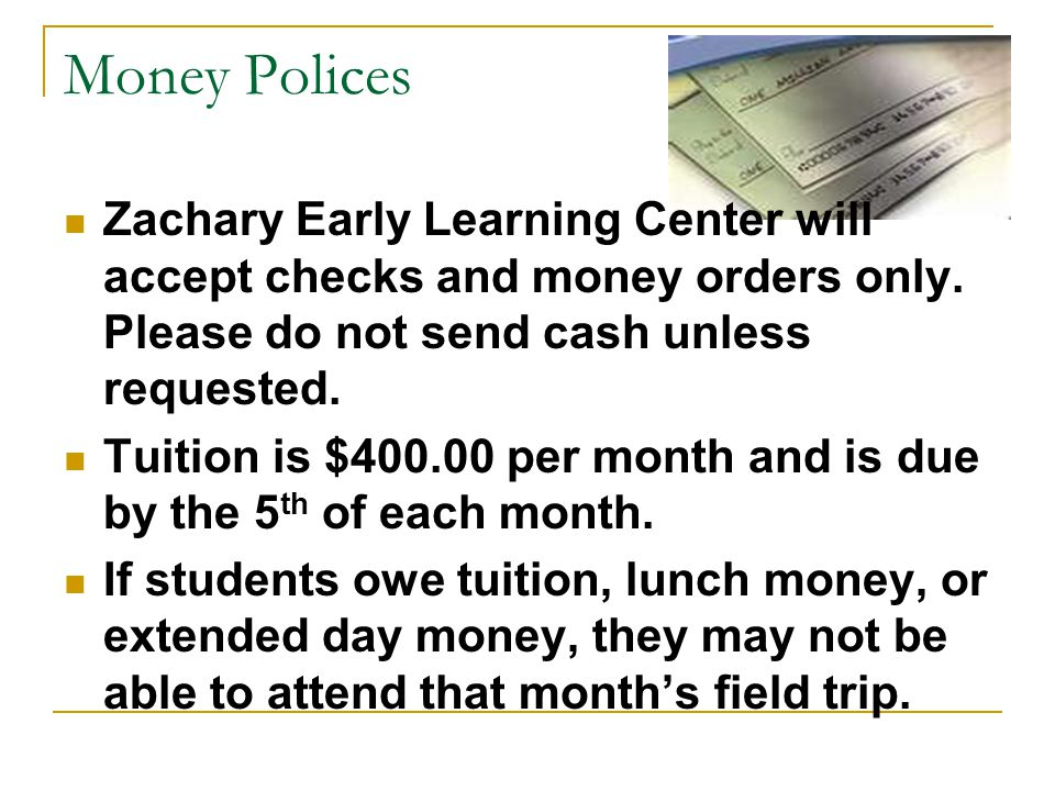 Money Polices Zachary Early Learning Center will accept checks and money orders only. Please do not send cash unless requested. Tuition is $400.00 per