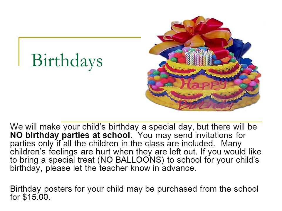 Birthdays We will make your child's birthday a special day, but there will be NO birthday parties at school. You may send invitations for parties only