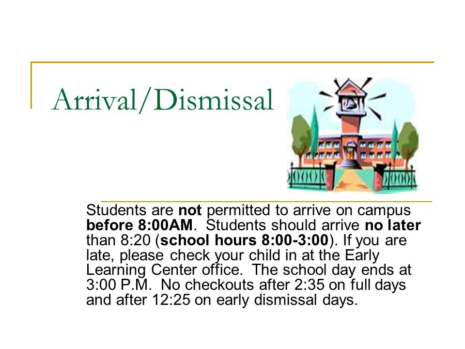 Arrival/Dismissal Students are not permitted to arrive on campus before 8:00AM. Students should arrive no later than 8:20 (school hours 8:00-3:00). If