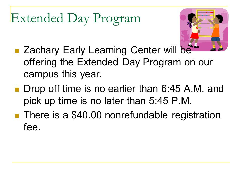 Extended Day Program Zachary Early Learning Center will be offering the Extended Day Program on our campus this year. Drop off time is no earlier than