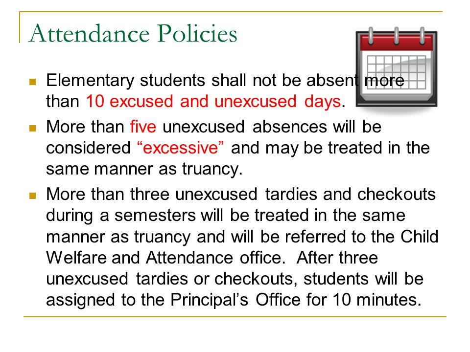 Attendance Policies Elementary students shall not be absent more than 10 excused and unexcused days. More than five unexcused absences will be conside