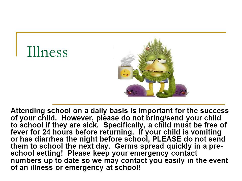 Illness Attending school on a daily basis is important for the success of your child. However, please do not bring/send your child to school if they a