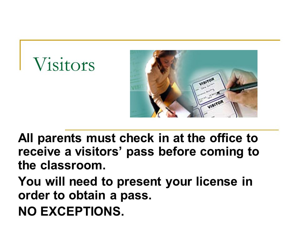 Visitors All parents must check in at the office to receive a visitors' pass before coming to the classroom. You will need to present your license in