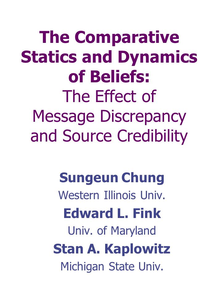 The Comparative Statics and Dynamics of Beliefs: The Effect of Message Discrepancy and Source Credibility Sungeun Chung Western Illinois Univ. Edward