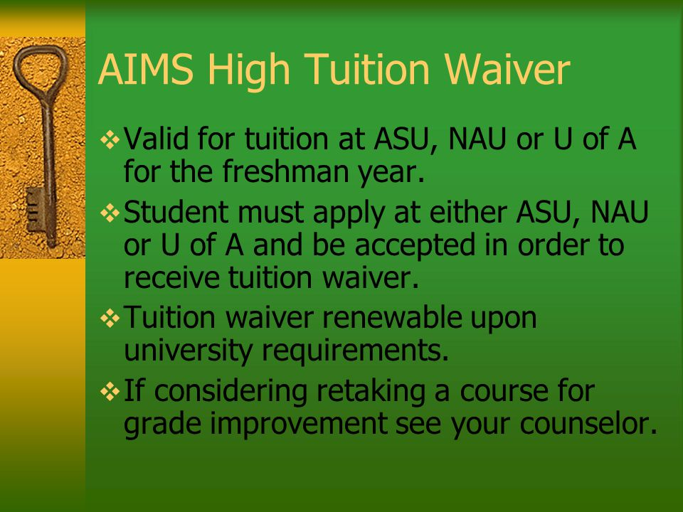 AIMS High Tuition Waiver  Valid for tuition at ASU, NAU or U of A for the freshman year.