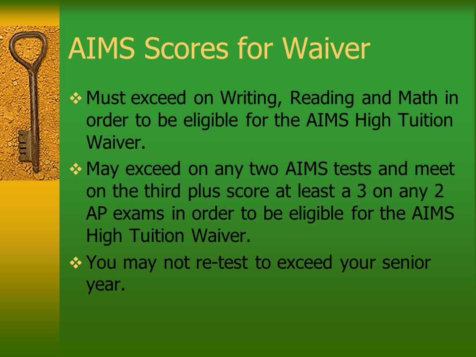 AIMS Scores for Waiver  Must exceed on Writing, Reading and Math in order to be eligible for the AIMS High Tuition Waiver.