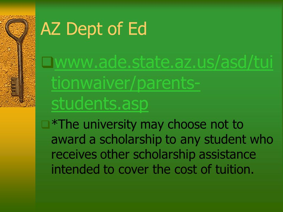 AZ Dept of Ed  www.ade.state.az.us/asd/tui tionwaiver/parents- students.asp www.ade.state.az.us/asd/tui tionwaiver/parents- students.asp  *The university may choose not to award a scholarship to any student who receives other scholarship assistance intended to cover the cost of tuition.