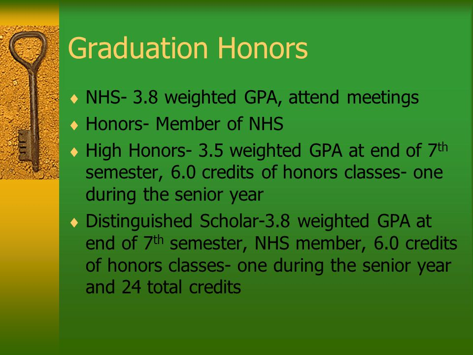 Graduation Honors  NHS- 3.8 weighted GPA, attend meetings  Honors- Member of NHS  High Honors- 3.5 weighted GPA at end of 7 th semester, 6.0 credits of honors classes- one during the senior year  Distinguished Scholar-3.8 weighted GPA at end of 7 th semester, NHS member, 6.0 credits of honors classes- one during the senior year and 24 total credits