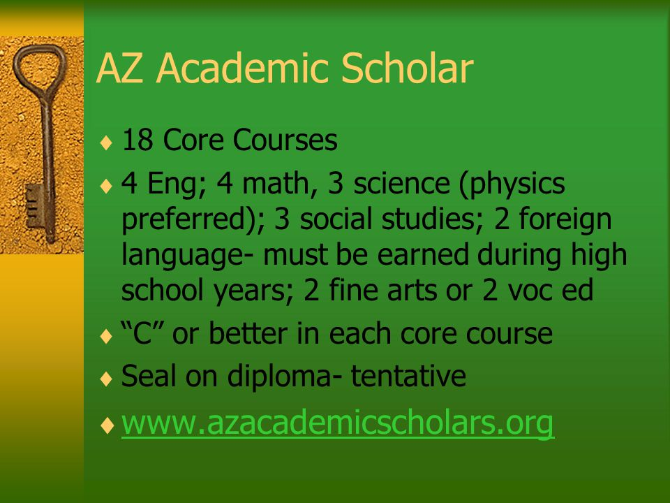 AZ Academic Scholar  18 Core Courses  4 Eng; 4 math, 3 science (physics preferred); 3 social studies; 2 foreign language- must be earned during high school years; 2 fine arts or 2 voc ed  C or better in each core course  Seal on diploma- tentative  www.azacademicscholars.org www.azacademicscholars.org