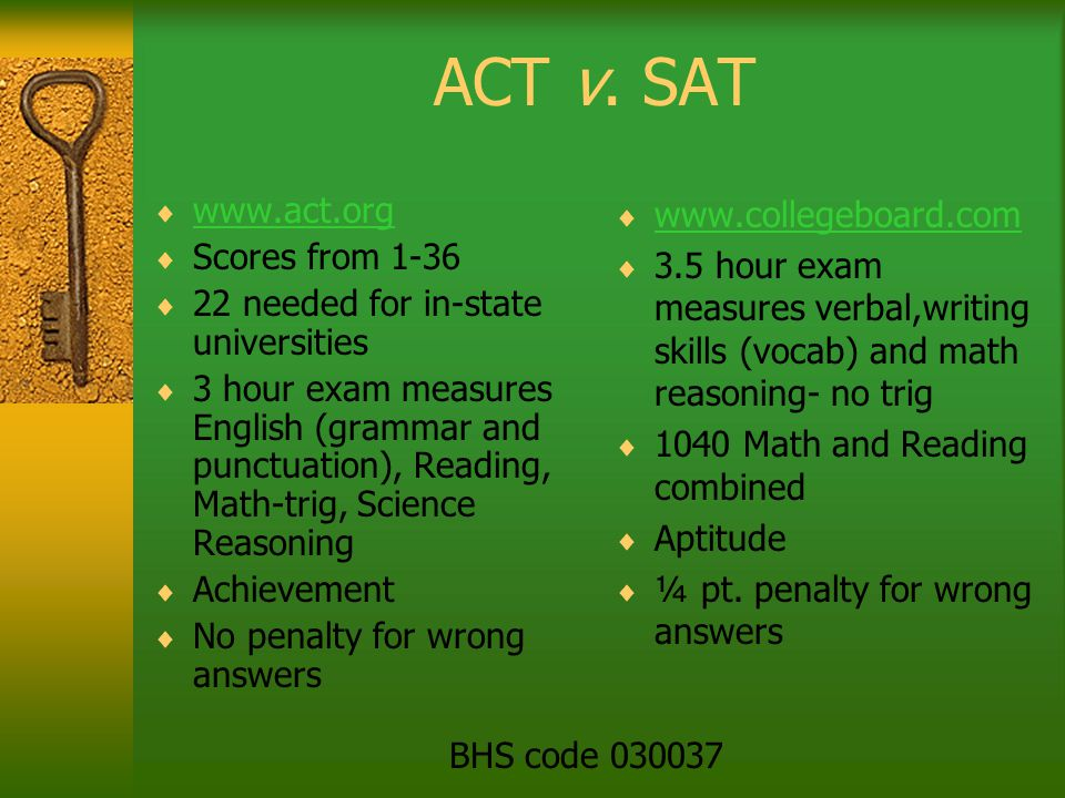 ACT v. SAT  www.act.org www.act.org  Scores from 1-36  22 needed for in-state universities  3 hour exam measures English (grammar and punctuation)