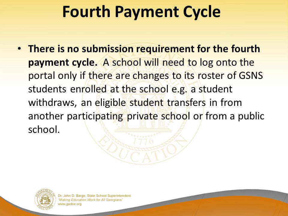 Fourth Payment Cycle There is no submission requirement for the fourth payment cycle. A school will need to log onto the portal only if there are chan