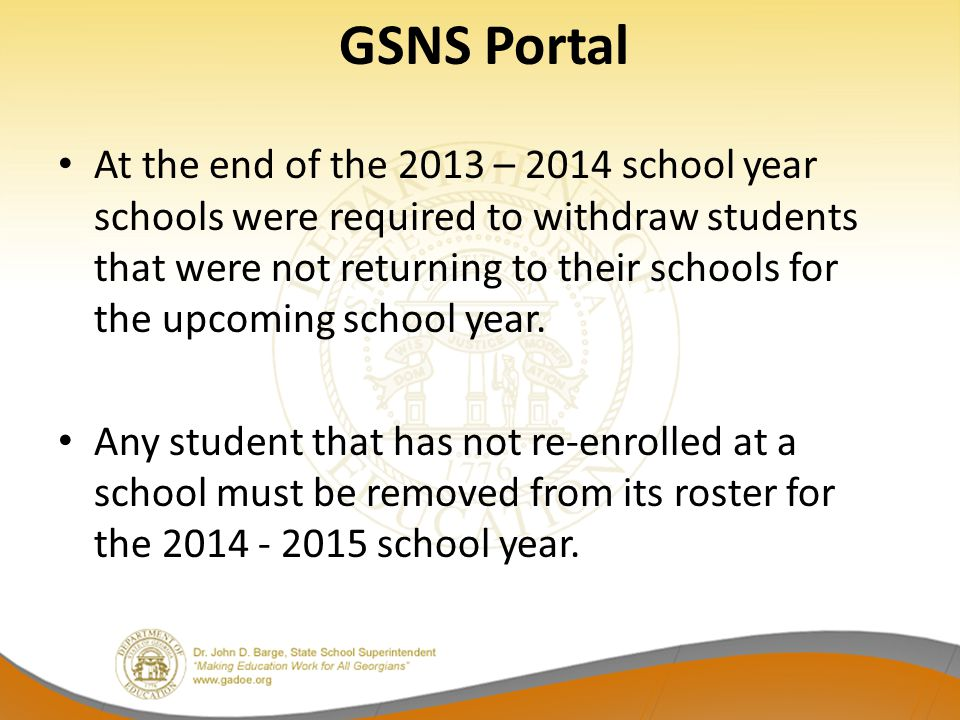 GSNS Portal At the end of the 2013 – 2014 school year schools were required to withdraw students that were not returning to their schools for the upco