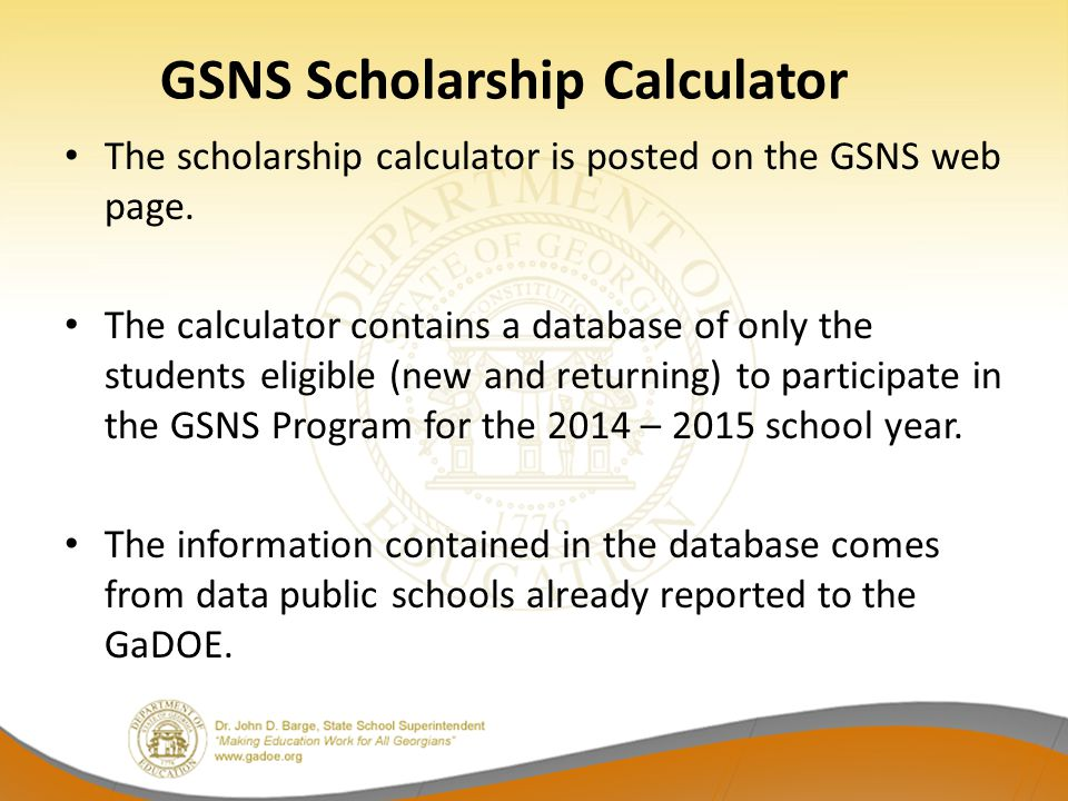 GSNS Scholarship Calculator The scholarship calculator is posted on the GSNS web page. The calculator contains a database of only the students eligibl