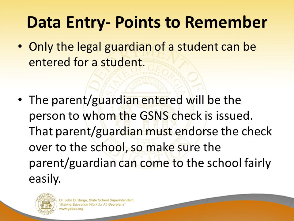 Data Entry- Points to Remember Only the legal guardian of a student can be entered for a student. The parent/guardian entered will be the person to wh