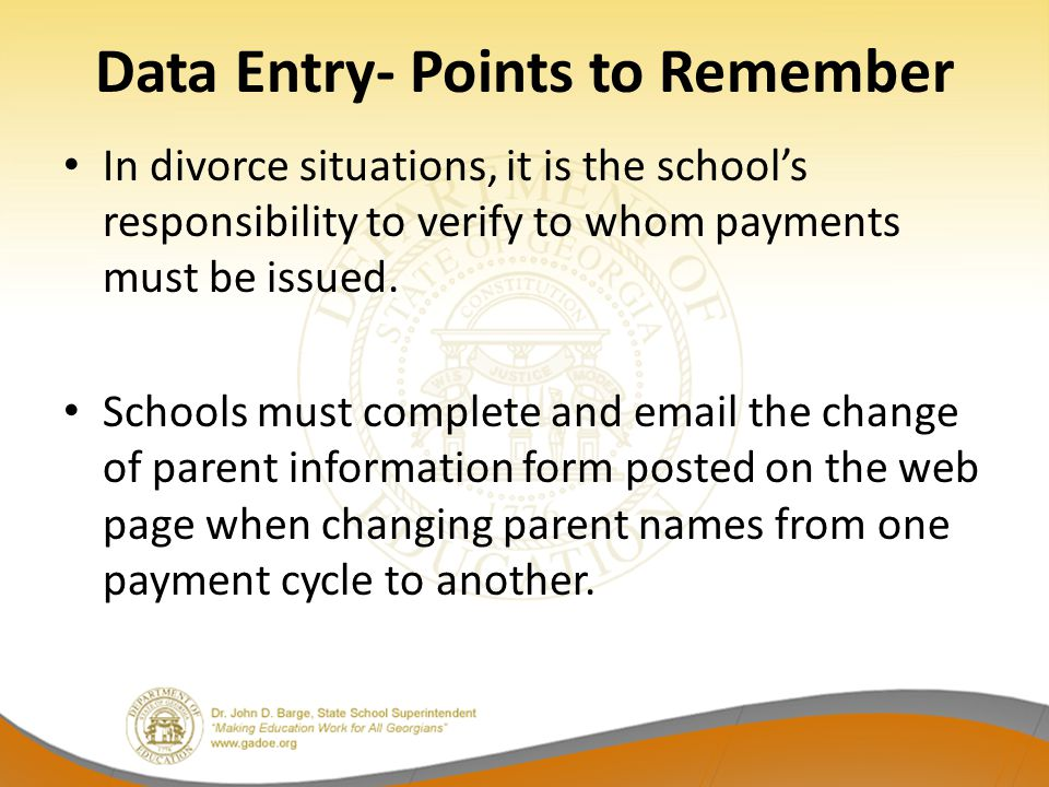 Data Entry- Points to Remember In divorce situations, it is the school's responsibility to verify to whom payments must be issued. Schools must comple