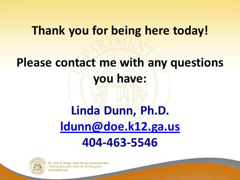 Thank you for being here today! Please contact me with any questions you have: Linda Dunn, Ph.D. ldunn@doe.k12.ga.us 404-463-5546 ldunn@doe.k12.ga.us