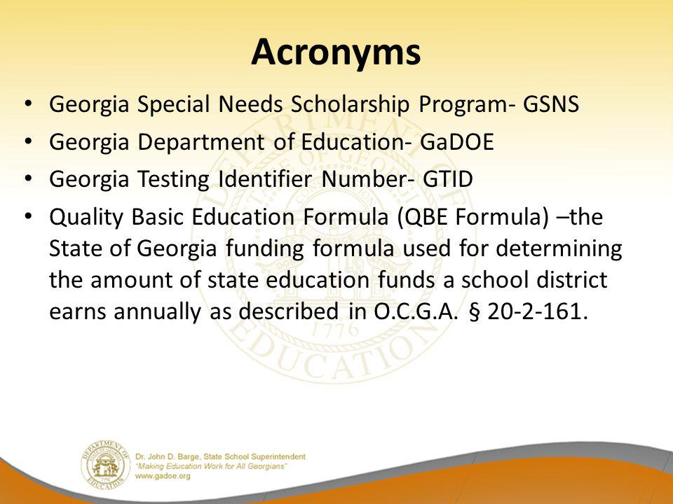 Acronyms Georgia Special Needs Scholarship Program- GSNS Georgia Department of Education- GaDOE Georgia Testing Identifier Number- GTID Quality Basic