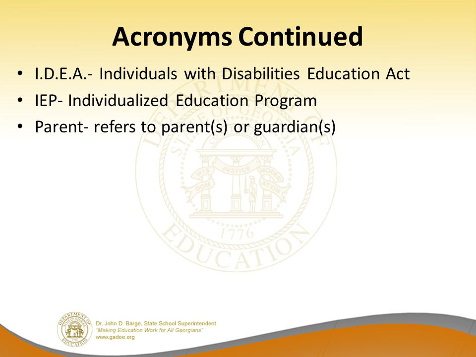 Acronyms Continued I.D.E.A.- Individuals with Disabilities Education Act IEP- Individualized Education Program Parent- refers to parent(s) or guardian