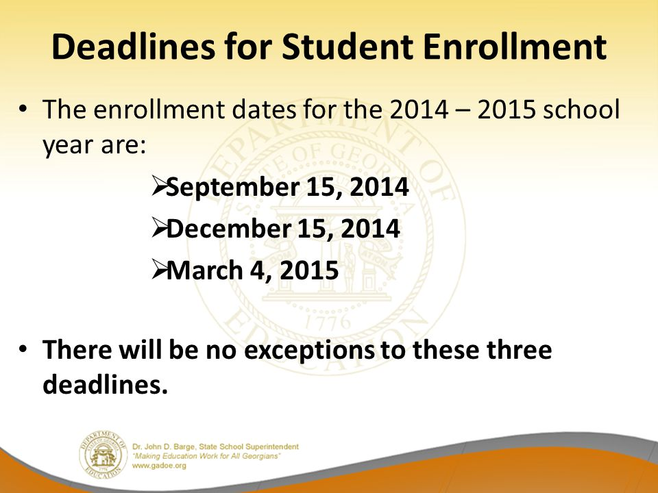 Deadlines for Student Enrollment The enrollment dates for the 2014 – 2015 school year are:  September 15, 2014  December 15, 2014  March 4, 2015 Th