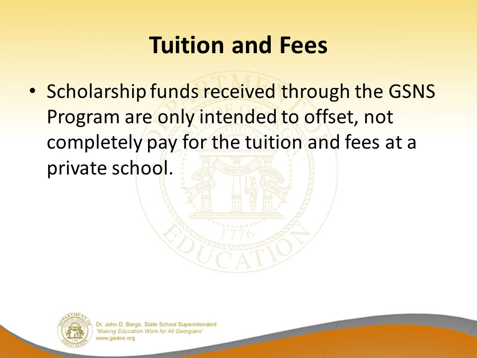 Scholarship funds received through the GSNS Program are only intended to offset, not completely pay for the tuition and fees at a private school.