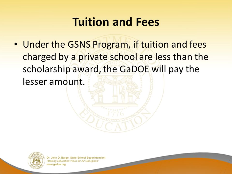 Tuition and Fees Under the GSNS Program, if tuition and fees charged by a private school are less than the scholarship award, the GaDOE will pay the l