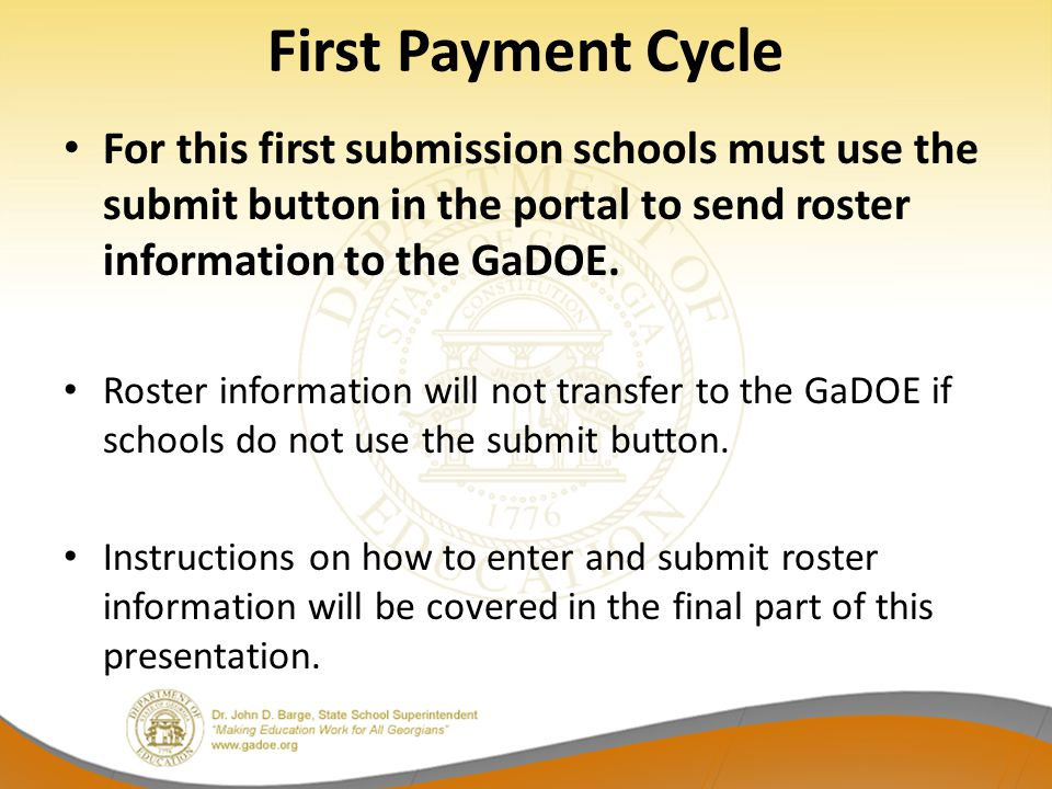First Payment Cycle For this first submission schools must use the submit button in the portal to send roster information to the GaDOE. Roster informa