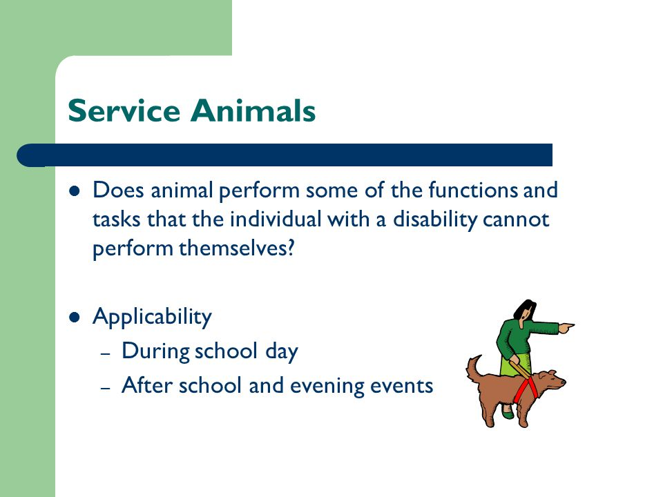 Service Animals Does animal perform some of the functions and tasks that the individual with a disability cannot perform themselves.