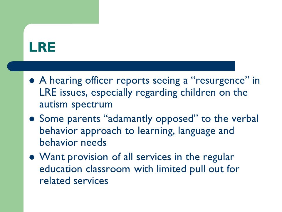 LRE A hearing officer reports seeing a resurgence in LRE issues, especially regarding children on the autism spectrum Some parents adamantly opposed to the verbal behavior approach to learning, language and behavior needs Want provision of all services in the regular education classroom with limited pull out for related services