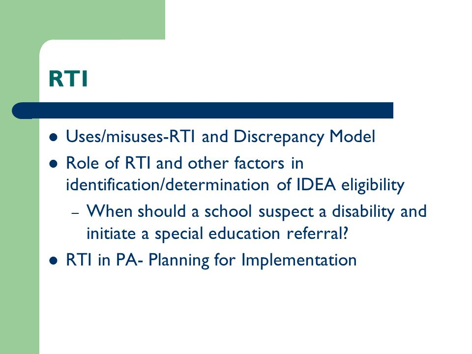 RTI Uses/misuses-RTI and Discrepancy Model Role of RTI and other factors in identification/determination of IDEA eligibility – When should a school suspect a disability and initiate a special education referral.