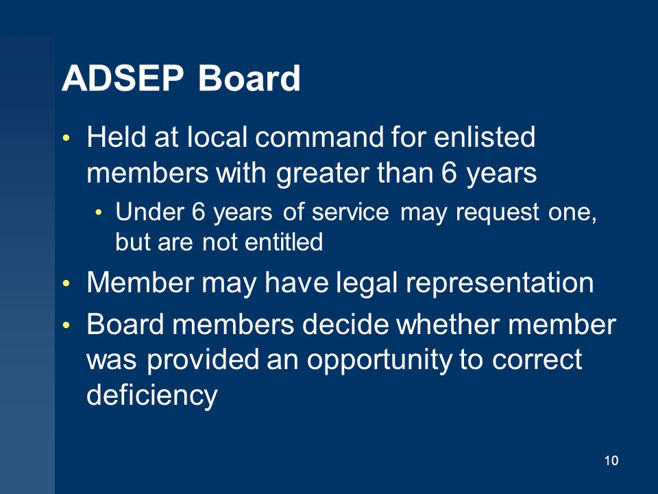 ADSEP Board Held at local command for enlisted members with greater than 6 years Under 6 years of service may request one, but are not entitled Member may have legal representation Board members decide whether member was provided an opportunity to correct deficiency 10