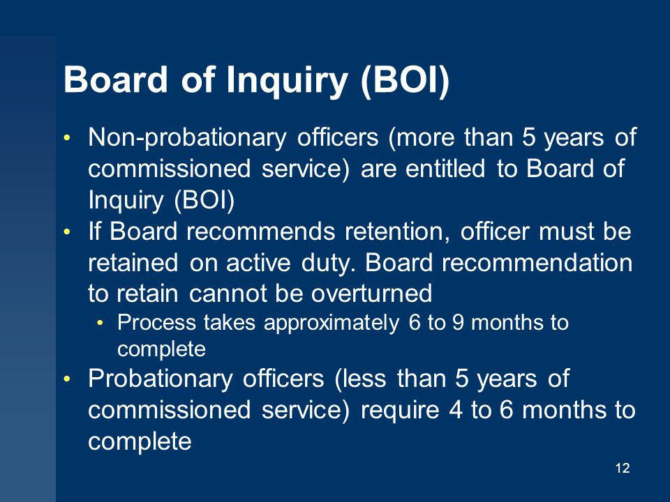 Board of Inquiry (BOI) Non-probationary officers (more than 5 years of commissioned service) are entitled to Board of Inquiry (BOI) If Board recommends retention, officer must be retained on active duty.