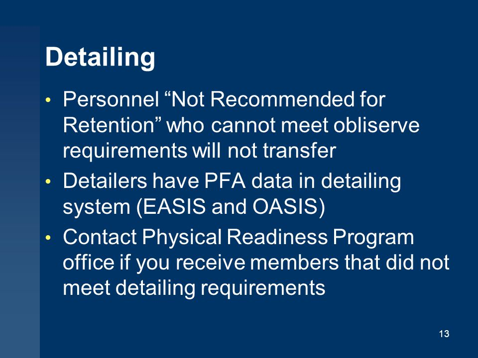 Detailing Personnel Not Recommended for Retention who cannot meet obliserve requirements will not transfer Detailers have PFA data in detailing system (EASIS and OASIS) Contact Physical Readiness Program office if you receive members that did not meet detailing requirements 13