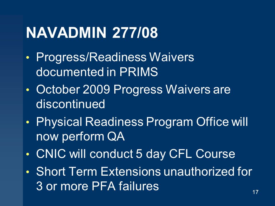NAVADMIN 277/08 Progress/Readiness Waivers documented in PRIMS October 2009 Progress Waivers are discontinued Physical Readiness Program Office will now perform QA CNIC will conduct 5 day CFL Course Short Term Extensions unauthorized for 3 or more PFA failures 17