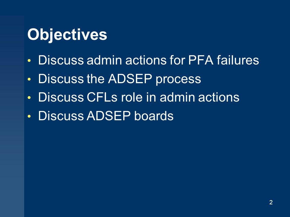 Objectives Discuss admin actions for PFA failures Discuss the ADSEP process Discuss CFLs role in admin actions Discuss ADSEP boards 2