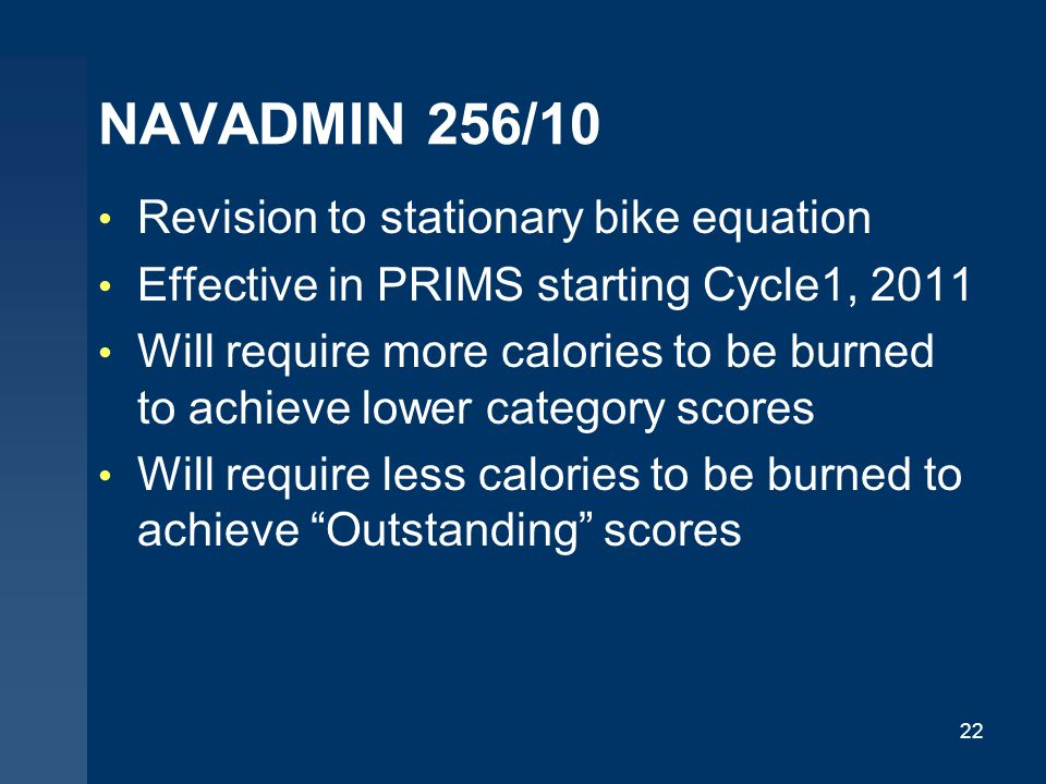 NAVADMIN 256/10 Revision to stationary bike equation Effective in PRIMS starting Cycle1, 2011 Will require more calories to be burned to achieve lower category scores Will require less calories to be burned to achieve Outstanding scores 22