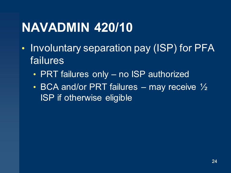 NAVADMIN 420/10 Involuntary separation pay (ISP) for PFA failures PRT failures only – no ISP authorized BCA and/or PRT failures – may receive ½ ISP if otherwise eligible 24
