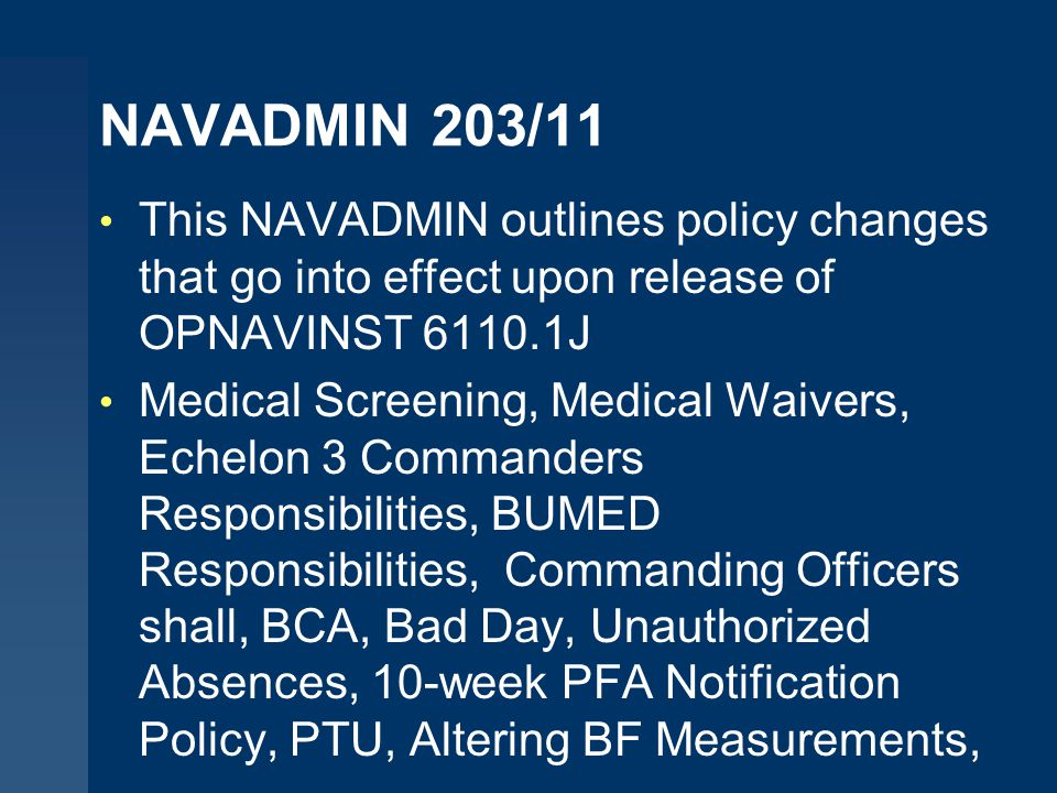 NAVADMIN 203/11 This NAVADMIN outlines policy changes that go into effect upon release of OPNAVINST 6110.1J Medical Screening, Medical Waivers, Echelon 3 Commanders Responsibilities, BUMED Responsibilities, Commanding Officers shall, BCA, Bad Day, Unauthorized Absences, 10-week PFA Notification Policy, PTU, Altering BF Measurements,