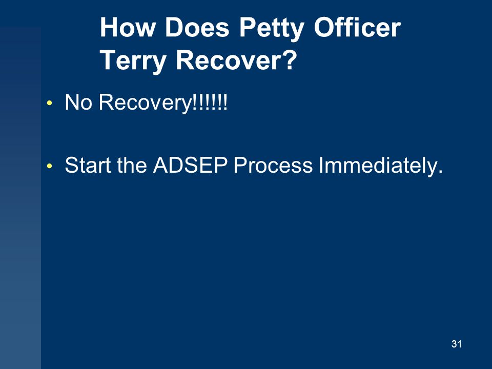 How Does Petty Officer Terry Recover? No Recovery!!!!!! Start the ADSEP Process Immediately. 31