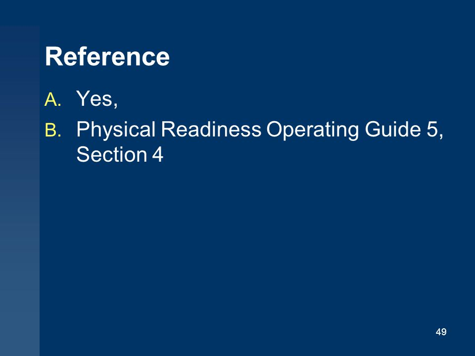 49 Reference A. Yes, B. Physical Readiness Operating Guide 5, Section 4
