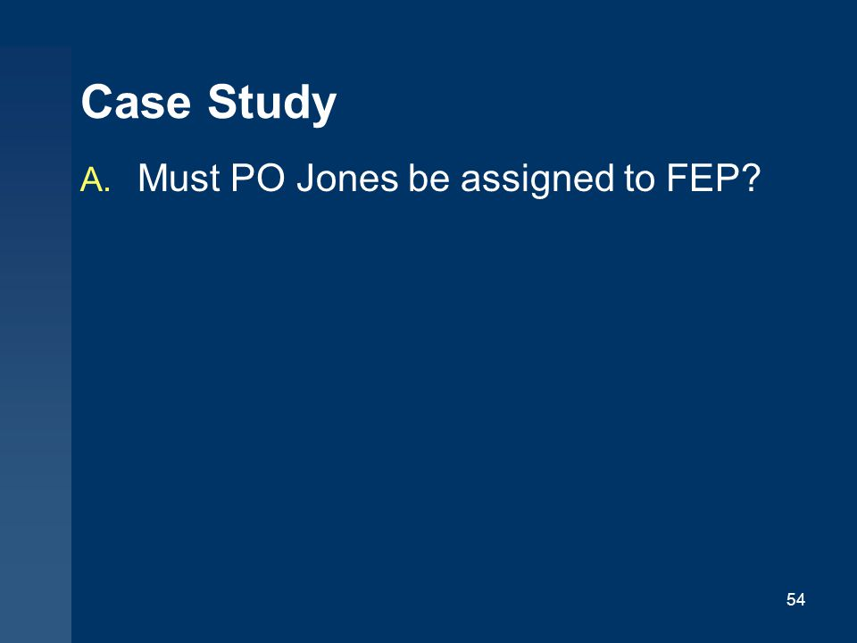54 Case Study A. Must PO Jones be assigned to FEP?