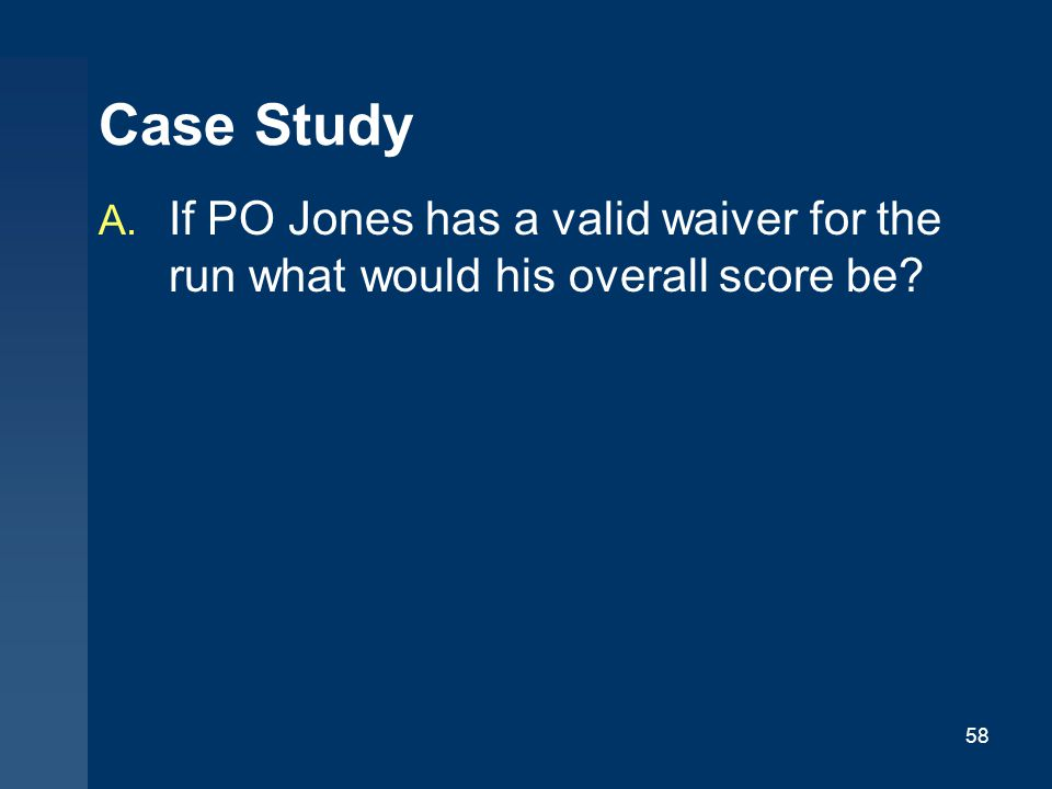 58 Case Study A. If PO Jones has a valid waiver for the run what would his overall score be?