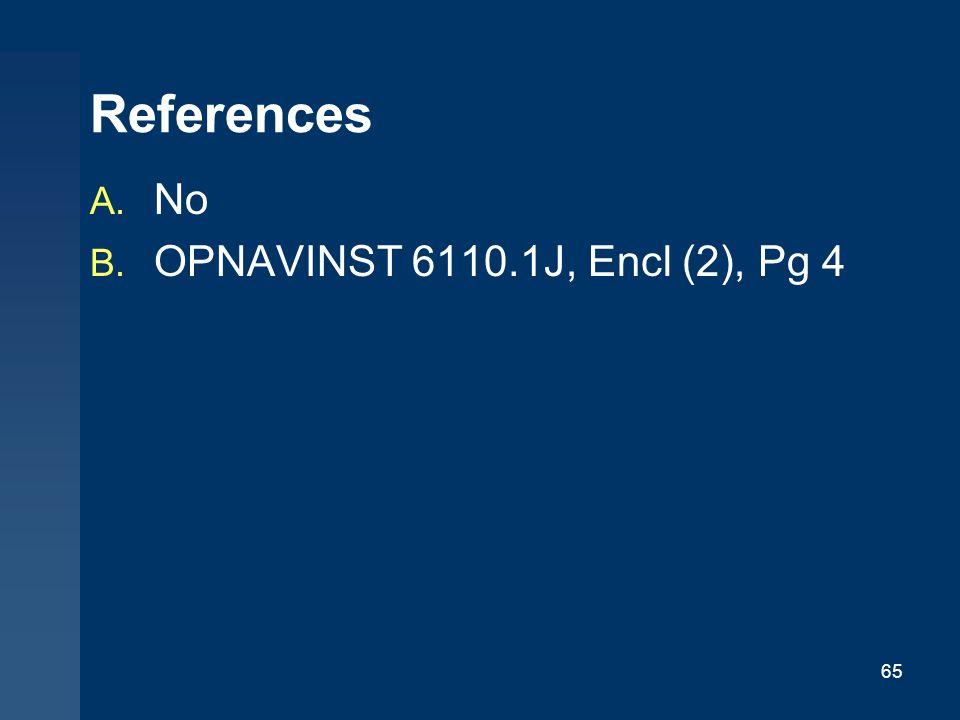 65 References A. No B. OPNAVINST 6110.1J, Encl (2), Pg 4
