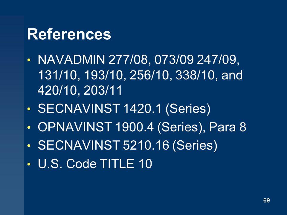 References NAVADMIN 277/08, 073/09 247/09, 131/10, 193/10, 256/10, 338/10, and 420/10, 203/11 SECNAVINST 1420.1 (Series) OPNAVINST 1900.4 (Series), Para 8 SECNAVINST 5210.16 (Series) U.S.
