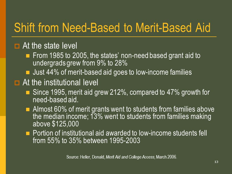 13 Shift from Need-Based to Merit-Based Aid  At the state level From 1985 to 2005, the states' non-need based grant aid to undergrads grew from 9% to 28% Just 44% of merit-based aid goes to low-income families  At the institutional level Since 1995, merit aid grew 212%, compared to 47% growth for need-based aid.