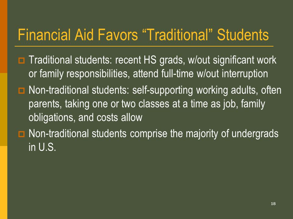 18 Financial Aid Favors Traditional Students  Traditional students: recent HS grads, w/out significant work or family responsibilities, attend full-time w/out interruption  Non-traditional students: self-supporting working adults, often parents, taking one or two classes at a time as job, family obligations, and costs allow  Non-traditional students comprise the majority of undergrads in U.S.