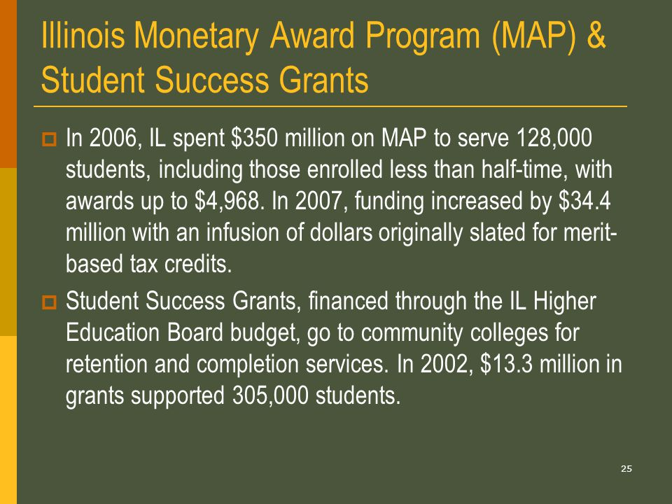25 Illinois Monetary Award Program (MAP) & Student Success Grants  In 2006, IL spent $350 million on MAP to serve 128,000 students, including those enrolled less than half-time, with awards up to $4,968.