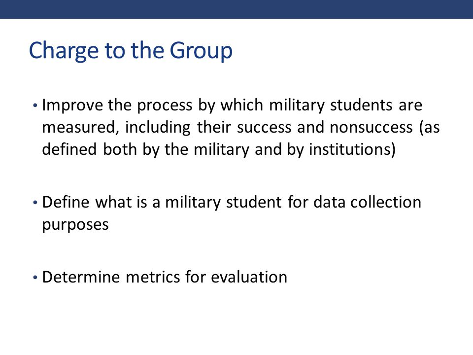 Framing the Discussion Military enrollment is different at every institution, and therefore one model will not work for all Military training is accepted as (transfer) college credits, thus obscuring any definition based on first- time status The increased use of military portals encourages servicemembers to choose among institutions to take the courses they need/want to take at any given time