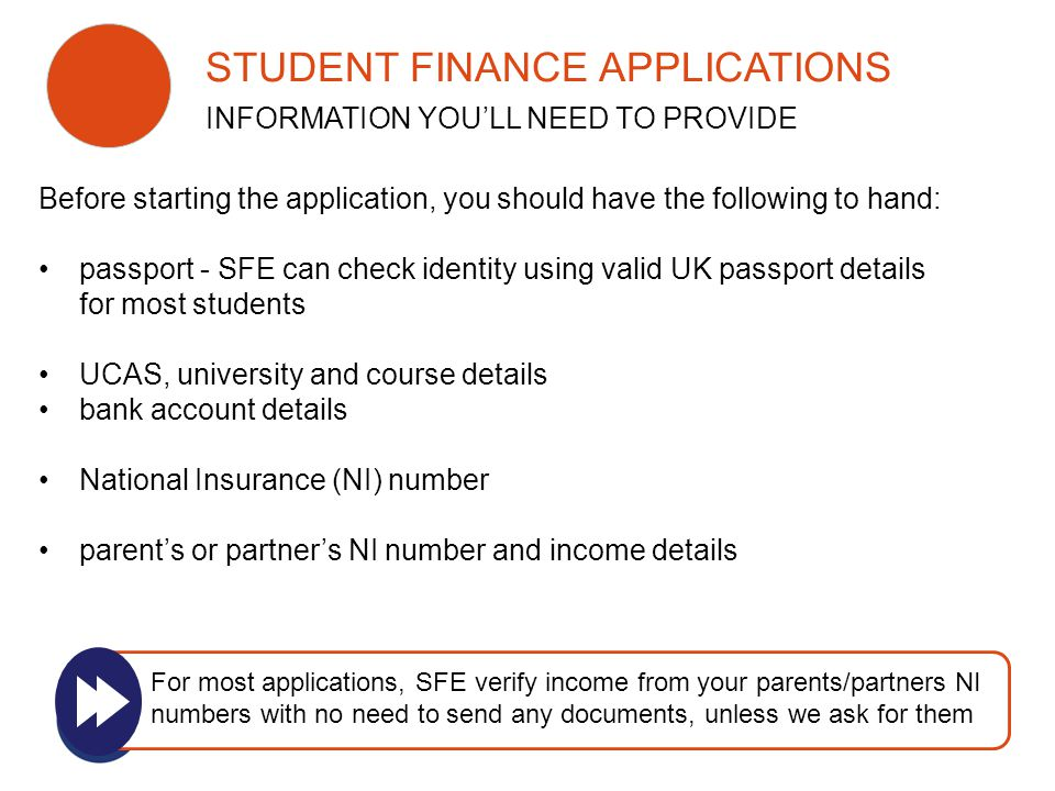 Before starting the application, you should have the following to hand: passport - SFE can check identity using valid UK passport details for most students UCAS, university and course details bank account details National Insurance (NI) number parent's or partner's NI number and income details For most applications, SFE verify income from your parents/partners NI numbers with no need to send any documents, unless we ask for them STUDENT FINANCE APPLICATIONS INFORMATION YOU'LL NEED TO PROVIDE