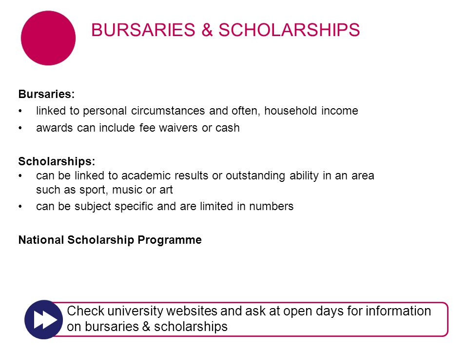 Bursaries: linked to personal circumstances and often, household income awards can include fee waivers or cash Scholarships: can be linked to academic results or outstanding ability in an area such as sport, music or art can be subject specific and are limited in numbers National Scholarship Programme BURSARIES & SCHOLARSHIPS Check university websites and ask at open days for information on bursaries & scholarships