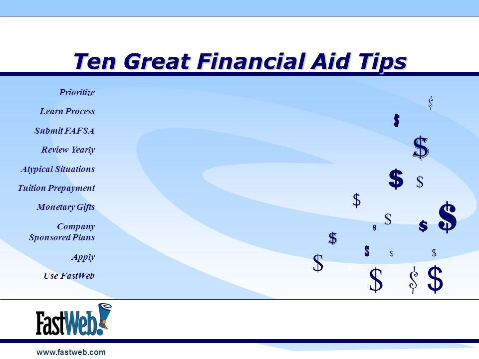 www.fastweb.com Ten Great Financial Aid Tips $ $ $ $ $ $ $ $ Prioritize Learn Process Submit FAFSA Review Yearly Atypical Situations Tuition Prepayment Monetary Gifts Company Sponsored Plans Apply Use FastWeb